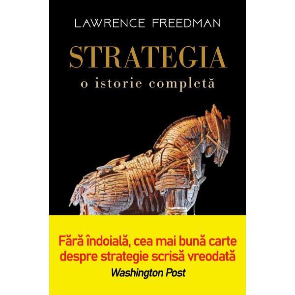 În Strategia O istorie complet&259; Lawrence Freedman imortalizeaz&259; lunga istorie a gândirii strategice într-o relatare consistent&259; &537;i profund&259; a modului în care aceasta a ajuns s&259; influen&355;eze fiecare aspect al vie&539;ii noastreÎn inima strategiei se afl&259; întrebarea dac&259; este posibil s&259; ne manipul&259;m &537;i s&259; ne model&259;m mediul mai degrab&259; decât s&259; devenim