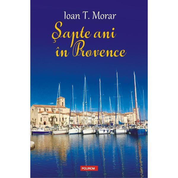 """""""În ciuda titlului&350;apte ani în Provencenu este doar o «carte de c&259;l&259;torii» Noul volum al lui Ioan T Morar poveste&351;te înainte de orice o experien&355;&259; de via&355;&259; cum e s&259; alegi s&259; tr&259;ie&351;ti departe de &355;ar&259; asumîndu-&355;i la propriu o nou&259; existen&355;&259; Scriitorul ne invit&259; s&259;-i fim"""