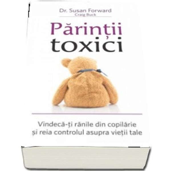 Parintii toxici Vindeca-ti ranile din copilarie si reia controlul asupra vietii tale