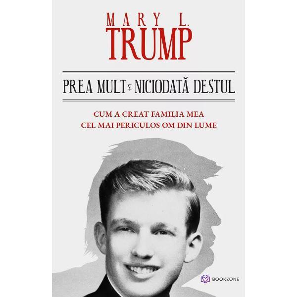 """""""Prea mult &537;i niciodat&259; destul Cum a creat familia mea cel mai periculos om din lume""""este cel mai controversat titlu al anului Este cartea care lumineaz&259; istoria întunecat&259; a familiei Trump &537;i care a f&259;cut curios întregul mapamond Aceasta a avut vânz&259;ri-record înc&259; din prima zi ajungând la aproximativ 1 milion de exemplare"""