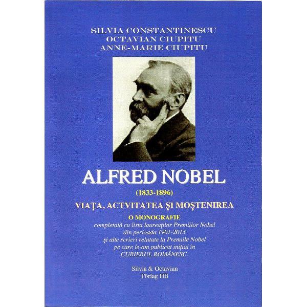 Alfred Nobel 1833-1896VIATA ACTIVITATEA SI MOSTENIREAO MONOGRAFIEcompletat&259; cu lista laureatilor Premiilor Nobel din perioada 1901 - 2013si alte scrieri relatate la Premiile Nobelpe care le-am publicat initial în CURIERUL ROMÂNESC
