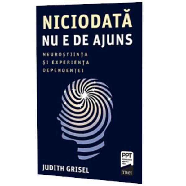 Judith Grisel renuntase la studii si consuma zilnic droguri cand a inceput sa ia in considerare faptul ca ar putea descoperi o solutie vindecatoare pentru dependenta ei A devenit cercetator in neurostiinte incercand sa inteleaga mecanismele neuronale ale starilor ce i guvernau adictia  In Niciodata nu e de ajuns autoarea impartaseste ceea ce ea si alti cercetatori din domeniul neurostiintelor au aflat despre consumul de droguri completand informatia stiintifica cu fragmente din experienta