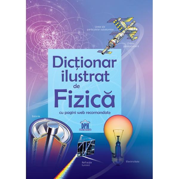 Acest dictionar de fizica este un ghid de studiu ideal pentru elevii de gimnaziu si liceuCititorii pot descoperi rapidDefinitiile clare ale termenilor utilizati in fizicaIlustratii cu diagrame utileReferinte pentru a face legatura cu alte domeniiIndex detaliat pentru o invatare mai usoaraLinkuri catre cele mai bune site-uri de specialitateDin aceeasi colectieDictionar ilustrat de BiologieDictionar ilustrat de ChimieDictionar ilustrat de Matematica