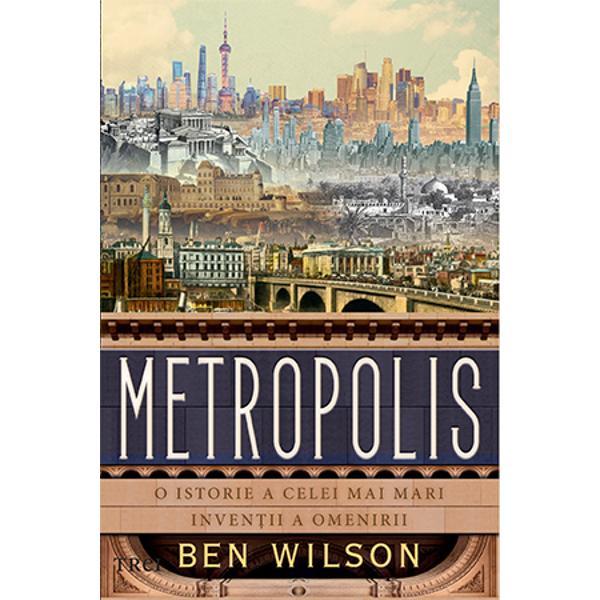 bdquo Metropolis este un demers admirabil si o lectura extrem de captivanta   mdash  The New York Times Book Review  In cei doua sute de mii de ani ai existentei noastre nimic nu ne a modelat mai profund decat orasul Renumitul istoric Ben Wilson spune povestea grandioasa a felului in care traiul la oras i a permis culturii noastre sa infloreasca Incepand cu Uruk primul oras din lume descris memorabil in Epopeea lui Ghilgames Wilson ne arata ca orasele n au fost niciodata o necesitate dar