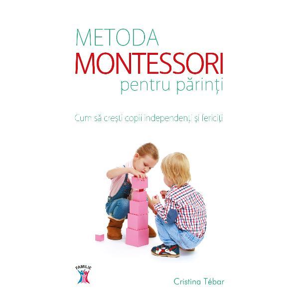 Metoda Montessori pentru parinti Cum sa cresti copii independenti si fericiti
