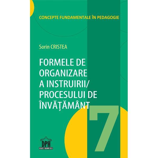 Volumul 7 – Formele de organizare a instruiriiprocesului de înv&259;&355;&259;mânt – este structurat în func&355;ie de urm&259;toarele obiective 1 Definirea &351;i clasificarea formelor de organizare a activit&259;&355;ii de instruire; 2 Analiza formelor generale particulare &351;i concrete de organizare a activit&259;&355;ii de instruire; 3