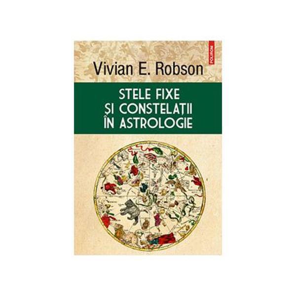 Stele fixe &351;i constela&355;ii în astrologie Comand&259; acum cartea online scris&259; deVivian Erwood Robson&537;i ap&259;rut&259; în colec&539;ia HEXAGONLa limita cunoa&537;teriila editura Polirom Oferind un set de cuno&351;tin&355;e indispensabile celor dornici s&259; p&259;trund&259; tainele influen&355;ei astrologice a stelelor &351;i constela&355;iilor cartea lui Vivian E Robson publicat&259;