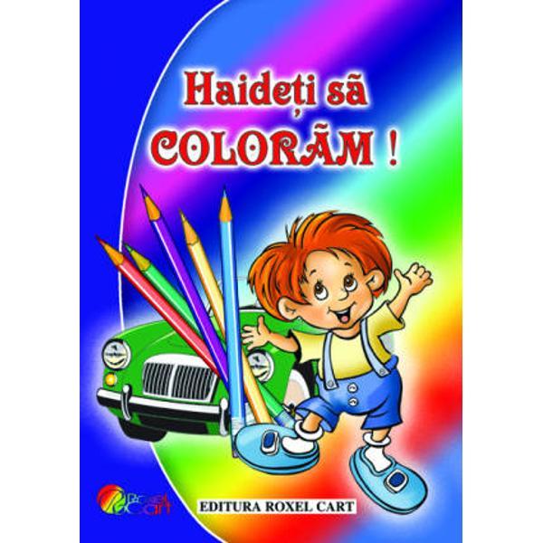 Haideti sa coloram - pentru baietiIlustrator  Dana PopescuFormat  A 4Numar pagini  64An aparitie  2010Editura  Roxel Cart