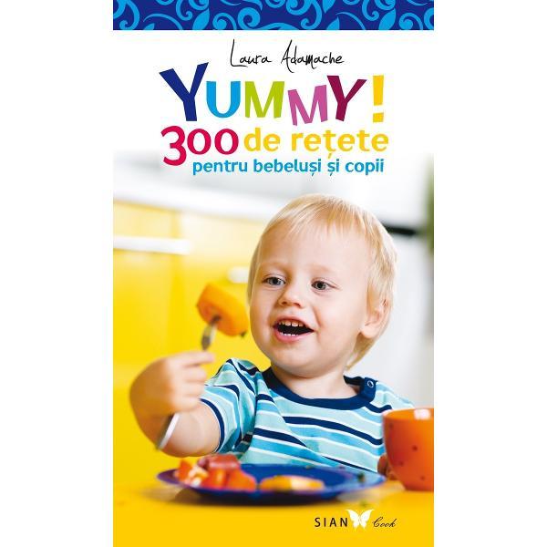 """Aplic&259; regula YUMMY în buc&259;t&259;rieCu ajutorul c&259;r&539;ii """"300 de re&539;ete pentru bebelu&537;i &537;i copii"""" vom fi mereu preg&259;ti&539;i s&259; prepar&259;m mese delicioase &537;i hr&259;nitoare pentru cei miciMajoritatea obiceiurilor s&259;n&259;toase de alimenta&539;ie se formeaz&259; pân&259; la vârsta de 5 ani Hrana copilului trebuie"""