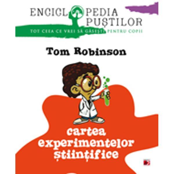 Stiinta nu a fost niciodata mai usoara sau mai distractivaCu Enciclopedia pustilor Cartea experimentelor stiintifice tot ce trebuie sa faci e sa aduni cateva obiecte aflate la indemana oricui si poti recrea zeci de experimente uimitoare testate si recomandate de copii din toata lumea Tom Robinson profesor de liceu iti arata cum sa-ti extinzi orizonturile stiintifice