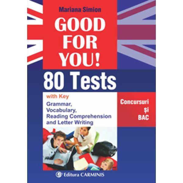 Good for You este o culegere de teste ce se adreseaza tuturor aceloracare doresc sa isi aprofundeze si in acelasi timp sa isi verificecunostintele de limba engleza in vederea participarii la testariconcursuri sau examene Exercitiile fixeaza cunostintele de gramatica sivocabular acumulate in liceu si respecta programa actuala de BAC pentrulimba englezaLucrarea contine 80 de teste ce urmaresc- aprofundarea si verificarea cunostintelor de gramatica si vocabular testele