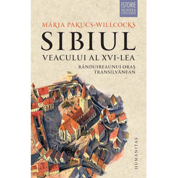 Sibiul veacului al XVI-lea Randuirea unui oras transilvanean