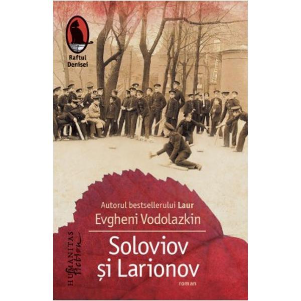 """RomanulSoloviov &537;i Larionovsemnat de Evgheni Vodolazkin autorul bestselleruluiLaurtradus în 2014 în colec&539;ia """"Raftul Denisei"""" a fost finalist în 2010 la premiile Bol&537;aia Kniga Marea Carte &537;i Andrei Belîi ca o recunoa&537;tere a originalit&259;&539;ii cu care reconstituie un episod din trecutul Rusiei îmbinat cu"""