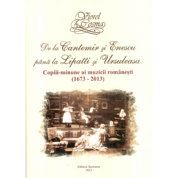 De la Cantemir si Enescu pana la Lipatti si Ursuleasa copiii-minune ai muzicii romanesti 1673-2013