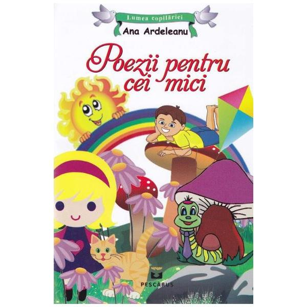 Poezii pentru cei mici - Ana ArdeleanuCuprinsCum sunt euFata veselaMorcovel si RosioaraDaruri pentru fiecareCerculMicul BrancusiFlutureleO prietenie