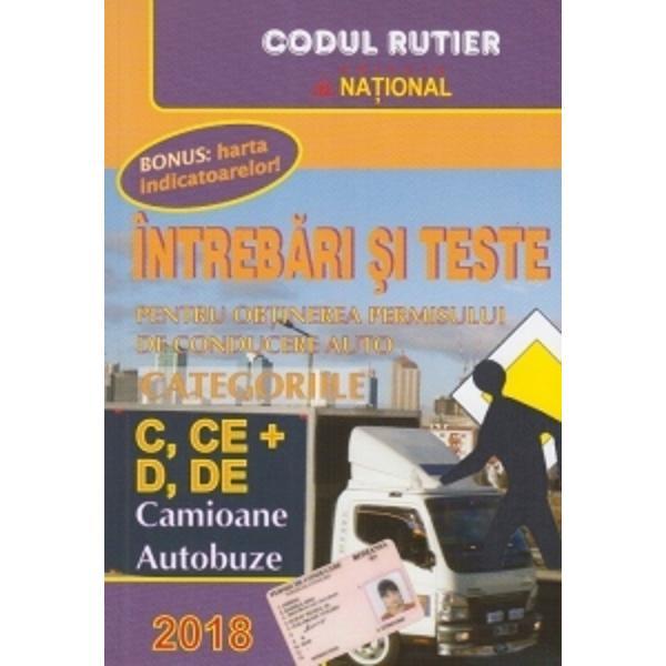 Cartea Intrebari si teste 2017 Pentru obtinerea permisului de conducere auto Categoriile C CE si D DE Camioane Autobuze contine modificarile la legea circulatiei stabilite prin HG nr 11 din 15 ianuarie 2015