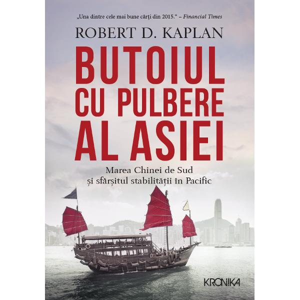 Butoiul cu pulbere al Asiei Marea Chinei de Sud si sfarsitul stabilitatii n Pacific Robert Kaplan editia 2017