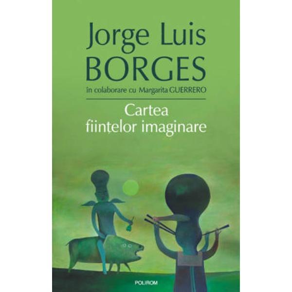 Traducere si note de Ileana Scipione Ilustratii de Felix Aftene&8222;Daca il citesti pe Borges frecvent si cu atentie devii borgesian&8230;&8221; Harold BloomO parte considerabila din operele lui JL Borges scrise in colaborare au fost realizate impreuna cu prietenul sau de-o viata A Bioy Casares In cazul celorlalte Borges a fost incontestabil vocea intii iar printre ele Cartea fiintelor imaginare ocupa un loc aparte prin impletirea originala a eruditiei cu fantasticul si