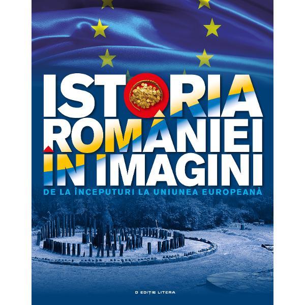 Istoria Romaniei in imagini De la inceputuri la Uniunea Europeana