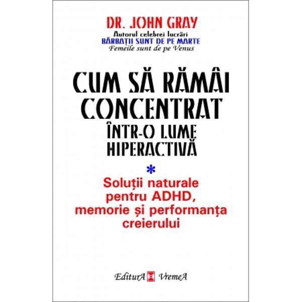 Dr John Gray este celebru în întreaga lumeSeminariile pe care le organizeaz&259; de mai mult de 20 de ani au stat la baza c&259;r&539;ilor sale adev&259;rate best-seller-uriJohn Gray abordeaz&259; tratarea uneia dintre cele mai mari provoc&259;ri ale lumii moderne –lipsa de concentrare acut&259; dintr-o perspectiv&259; mai pu&539;in costisitoare &537;i ceva mai natural&259; decât se
