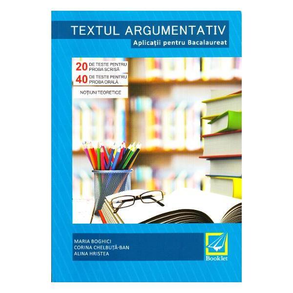 Textul argumentativ Aplicatii pentru Bacalaureat vine in sprijinul elevilor de clasa a XII-a ajutandu-i sa-si insuseasca tehnicile de elaborare a textului argumentativ Materialul incurajeaza reflectia si creativitatea fiind in acelasi timp si un bun instrument pentru schematizarea ideilor unui text argumentativ Textele-suport si modelele oferite apartin mai multor stiluri functionale si abordeaza o serie de subiecte de interes pentru eleviMaterialul