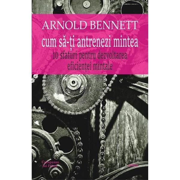 Cum sa-ti antrenezi mintea 10 sfaturi pentru dezvoltarea eficientei mintaleArnold Bennett stie de ce unii oameni reusesc in tot ceea ce-si propun iar altii nu; stie si care este diferenta intre invingatori si invinsi totul tine de capacitatea de a intelege ce inseamna succesul Bennett imparte oamenii care au reusit in viata in mai mutte tipare atitudinale De pilda omul de succes este in permanenta alerta cauta proiecte constient ca diferenta dintre un succes si un esec